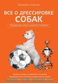 Все о дрессировке собак : справочник ответственного хозяина