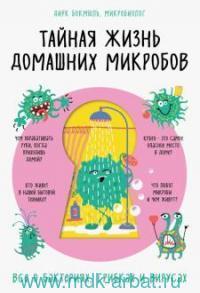 Тайная жизнь домашних микробов : все о бактериях, грибках и вирусах