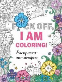 F*ck off, i'm coloring! Раскраска-антисресс для взрослых