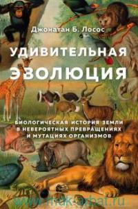 Удивительная эволюция : биологическая история Земли в невероятных превращениях и мутациях организмов