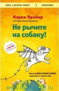 Не рычите на собаку! : книга о дрессировке людей, животных и самого себя