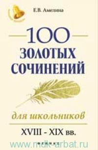 100 золотых сочинений для школьников : XVIII-XIX вв.