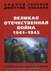 Великая Отечественная война 1941-1945 гг. : энциклопедический словарь