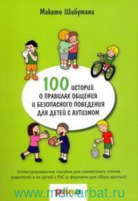 100 историй о правилах общения и безопасного поведения для детей с аутизмом : иллюстрированное пособие для совместного чтения родителей и их детей с РАС (с формами для сбора данных