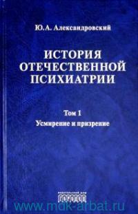 История отечественной психиатрии. В 3 т. Т.1. Усмирение и призрение