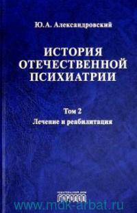 История отечественной психиатрии. В 3 т. Т.2. Лечение и реабилитация