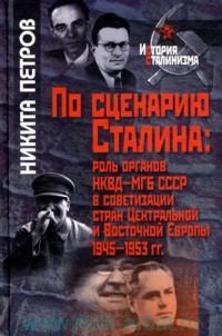 По сценарию Сталина : роль органов НКВД-МГБ СССР в советизации стран Центральной и Восточной Европы, 1945-1953 гг.