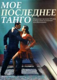 Мое последнее танго : эстрадные мелодии XX века в нетрудном изложении для фортепиано