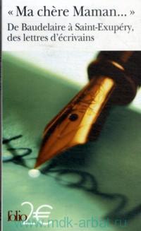 «Ma chere Maman...» De Baudelaire a Saint-Exupery, des lettres d'ecrivains