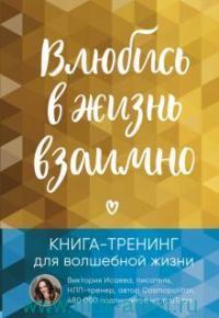 Влюбись в жизнь взаимно : книга-тренинг для волшебной жизни