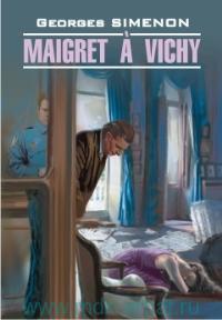 Мегрэ в Виши = Maigret a Vichy : книга для чтения на французском языке