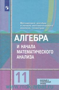 Математика : алгебра и начала математического анализа, геометрия. Алгебра и начала математического анализа : 11-й класс : учебник : базовый и углубленный уровени (ФГОС)