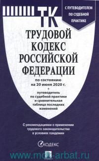 Трудовой кодекс Российской Федерации : по состоянию на 20 июня 2020 г. + Путеводитель по судебной практике и сравнительная таблица изменений