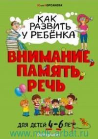 Как развить у ребенка внимание, память, речь : для детей от 4 до 6 лет