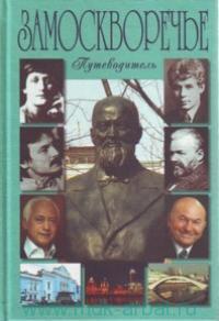 Замоскворечье : В лицах, судьбах, эпохах... : исторические сенсации в современной трактовке : путеводитель