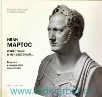 Иван Мартос. Известный и неизвестный... Портрет в творчестве скульптора. Альманах. Вып. 122