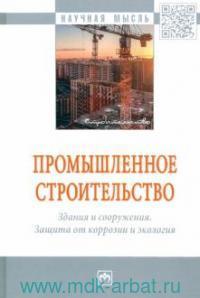Промышленное строительство. Здания и сооружения. Защита от коррозии и экология : монография