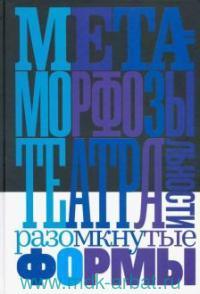 Метаморфозы театральности: разомкнутые формы : сборник статей и интервью