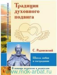 Традиция духовного подвига. Школа любви и сострадания (по трудам С. Радонежского)