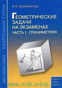 Геометрические задачи на экзаменах. Ч.1. Планиметрия : пособие для школьников, абитуриентов и преподавателей