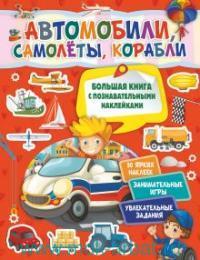 Автомобили, самолёты, корабли : большая книга с познавательными наклейками