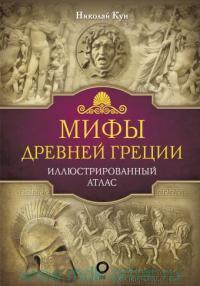 Мифы Древней Греции : иллюстрированный атлас
