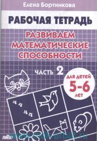 Развиваем математические способности : тетрадь для детей 5-6 лет. Ч.2