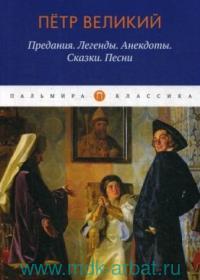 Петр Великий : Предания. Легенды. Анекдоты. Сказки. Песни