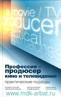 Профессия - продюсер кино и телевидения. Практические подходы : учебник для вузов