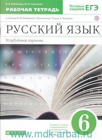 Русский язык : 6-й класс : рабочая тетрадь к учебнику В. В. Бабайцевой «Русский язык. Теория. 5-9-й классы» : углублённое изучение : тестовые задания ЕГЭ