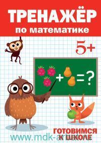 Тренажер по математике 5+ : готовимся к школе