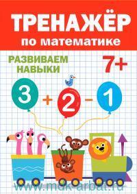 Тренажер по математике 7+ : развиваем навыки