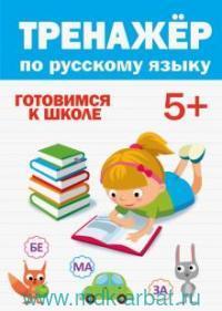 Тренажер по русскому языку 5+ : готовимся к школе