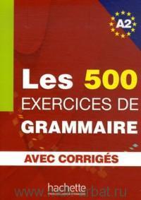 Les 500 Exercices de Grammaire : A2 : avec Corriges