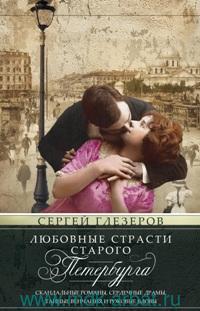 Любовные страсти старого Петербурга : скандальные романы, сердечные драмы, тайные венчания и роковые вдовы