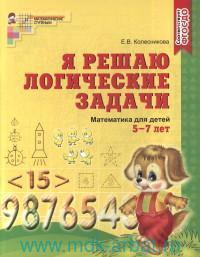 Я решаю логические задачи : математика для детей 5-7 лет (соответствует ФГОС ДО)