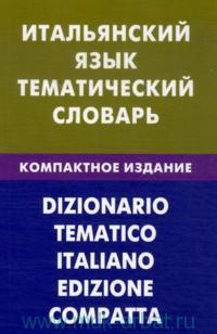 Итальянский язык : тематический словарь : 10000 слов : с транскрипцией итальянских слов : с русским и итальянским указателями : компактное издание