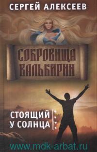 «Сокровища Валькирии. Кн.1. Стоящий у солнца : роман