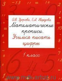Математические прописи : Учимся писать цифры : 1-й класс : для младшего школьного возраста : учебное издание для начальной школы