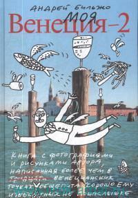 Моя Венеция - 2 : книга с фотографиями и рисунками автора, написанная более чем в сорока венецианских точках общепита, хорошо ему известных не понаслышке
