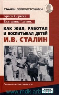 Как жил, работал и воспитывал детей И. В. Сталин : свидетельства очевидца