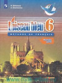 Французский язык : 6-й класс : второй иностранный язык : учебник для общеобразовательных организаций = L`oiseau Bleu : 6 : Methode de Francais : в 2 ч. (ФГОС)
