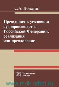 Преюдиция в уголовном судопроизводстве Российской Федерации : реализация или пеодоление : монография