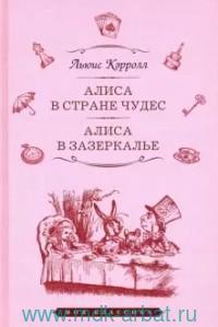 Алиса в Стране чудес ; Алиса в Зазеркалье : сказки
