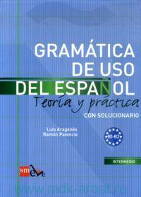 Gramatica De USO Del Espanol : Teoria y Practica : Intermedio B1-B2 : Con Solucionario