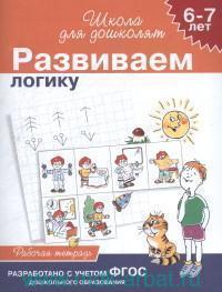 Развиваем логику : 6-7 лет : рабочая тетрадь (разработано с учетом ФГОС ДО)