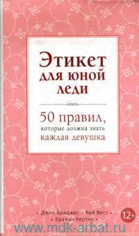 Этикет для юной леди : 50 правил, которые должна знать каждая девушка