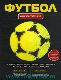 Футбол : книга-тренер : правила, физическая подготовка, тактика, стратегия, мастерство