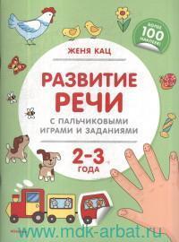 Развитие речи с пальчиковыми играми и заданиями : 2-3 года