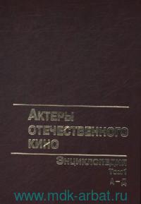 Актёры отечественного кино : энциклопедия. В 4 т. Т.1. А-Д